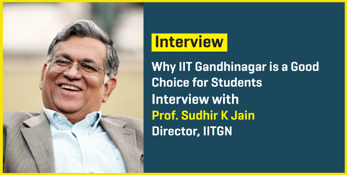 Why IIT Gandhinagar is a Good Choice for Students - Interview with Prof. Sudhir K Jain, Director IITGN