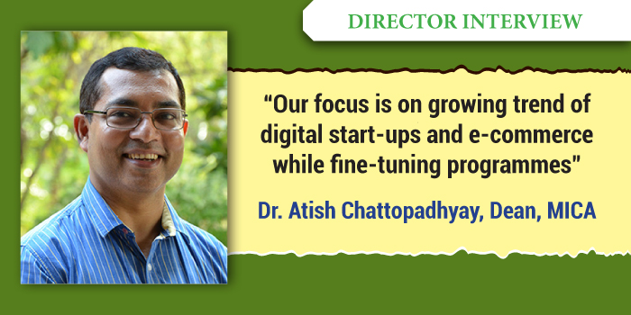Our focus is on growing trend of digital start-ups and e-commerce while fine-tuning programmes: Dr Atish Chattopadhyay, Dean, MICA