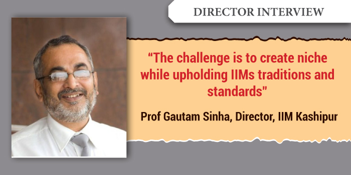The challenge is to create niche while upholding IIM traditions and standards: Prof Gautam Sinha, Director, IIM Kashipur