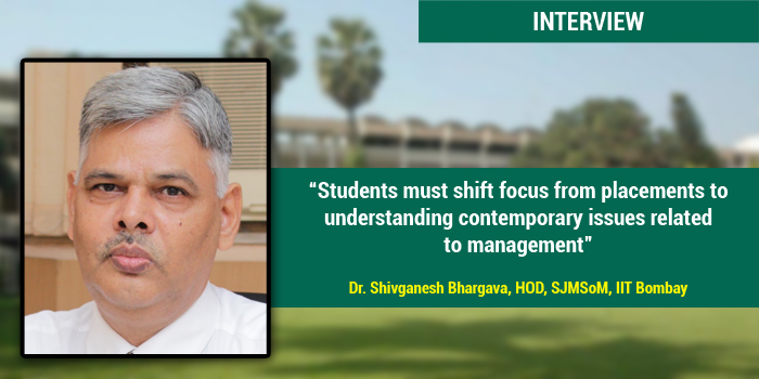 Students must shift focus from placements to understanding contemporary issues related to management, says Dr. Shivganesh Bhargava, HOD, SJMSoM, IIT Bombay