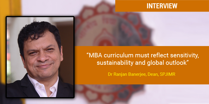 MBA curriculum must reflect sensitivity, sustainability and global outlook: Dr Ranjan Banerjee, Dean, SPJIMR