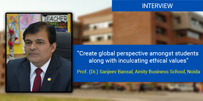 Create global perspective amongst students along with inculcating ethical values: Prof. (Dr.) Sanjeev Bansal, Amity Business School, Noida