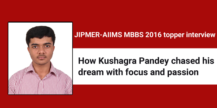 JIPMER-AIIMS MBBS 2016 topper interview: How Kushagra Pandey chased his dream with focus and passion