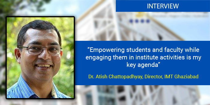 Empowering students and faculty while engaging them in institute activities is my key agenda: Dr. Atish Chattopadhyay, Director, IMT Ghaziabad