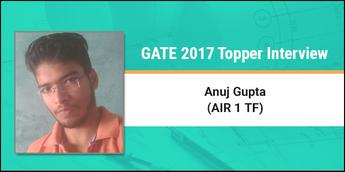 GATE 2017 Topper Interview Anuj Gupta AIR 1 TF - Keep a balanced focus and chalk your own strategy