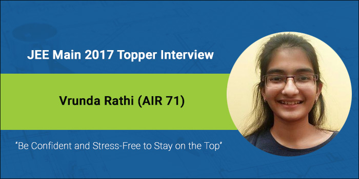 "JEE Main 2017 Topper Interview – Vrunda Rathi (AIR 71) ""Be Confident and Stress-Free to Stay on the Top"""