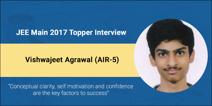 "JEE Main 2017 Topper Interview – Vishwajeet Agrawal (AIR-5) ""Conceptual clarity, self motivation and confidence are the key factors to success"""
