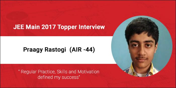 "JEE Main 2017 Topper Interview - Praagy Rastogi (AIR 44) - ""Regular Practice, Skills and Motivation defined my success"""