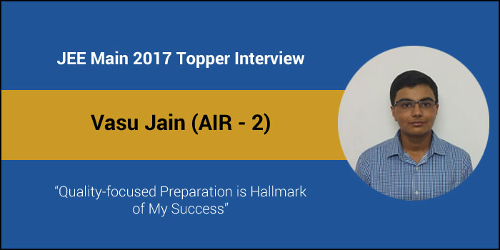 "JEE Main 2017 Topper Interview - Vasu Jain (AIR - 2) - ""Quality-focused Preparation is Hallmark of My Success"""
