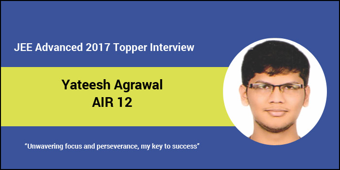 """JEE Advanced 2017 Topper Interview: Yateesh Agrawal (AIR 12) """"Unwavering focus and perseverance, my key to success"""""""