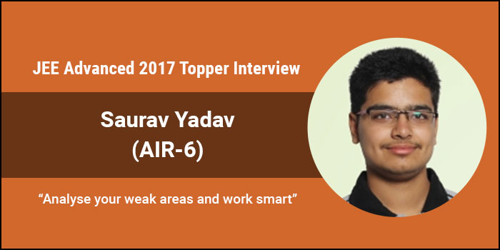 "JEE Advanced 2017 Topper Interview- Saurav Yadav (AIR 6) ""Analyse your weak areas and work smart"""