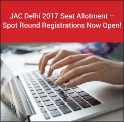 JAC Delhi 2017 Seat Allotment - Spot Round Registrations Now Open!