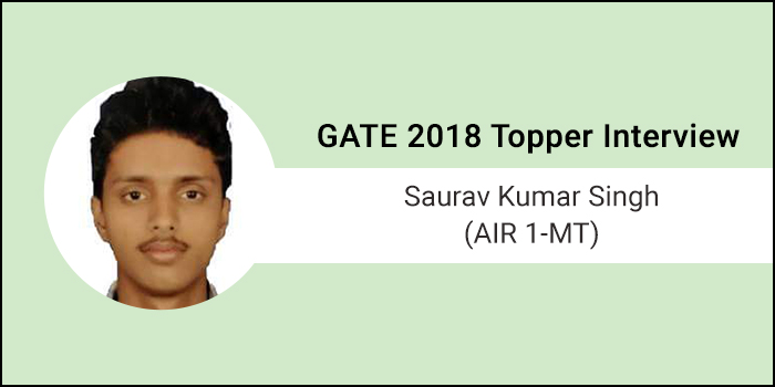 "GATE 2018 Topper Interview Saurav Kumar Singh (AIR 1 - MT) - ""Have self-confidence to own the result"""
