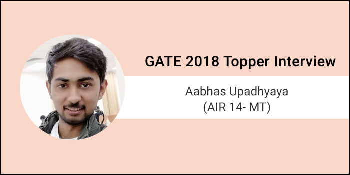 "GATE 2018 Topper Interview Aabhas Upadhyaya (AIR 14 - MT) - ""Success will come with a strong strategy and good preparation"""