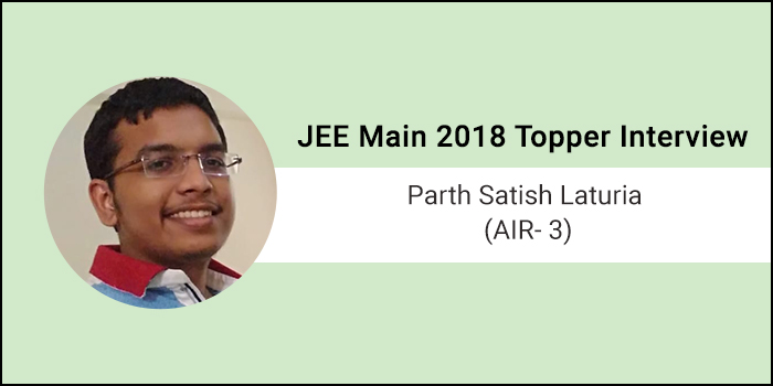 "JEE Main 2018 Topper Interview: Parth Satish Laturia (AIR 3) ""Remain positive, eat well, work hard and remain consistent"""