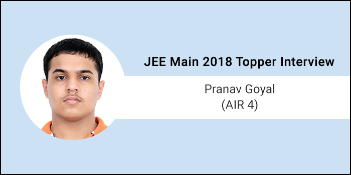 "JEE Main 2018 Topper Interview: Pranav Goyal (AIR 4) ""Focus and hard work will help you achieve your goal"""