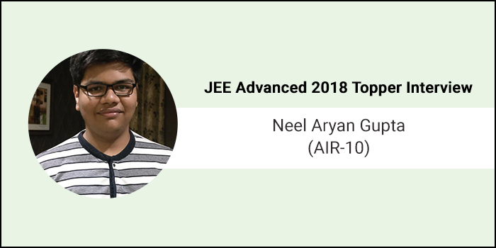 "JEE Advanced 2018 Topper Interview: Neel Aryan Gupta (AIR-10) - ""Learn from your mistakes and do not repeat them"