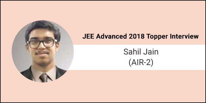 "JEE Advanced 2018 Topper Interview Sahil Jain (AIR-2)-""Work and study hard, do not let failure demotivate you"""