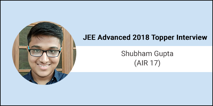 "JEE Advanced 2018 Topper Interview: Shubham Gupta (AIR 17) says,""Have faith in teachers"""