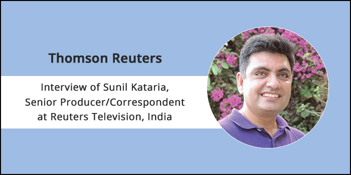 "Career at Thomson Reuters: ""Journalism is all about passion"" Says Sunil Kataria, Senior Producer/Correspondent at Reuters Television, India"