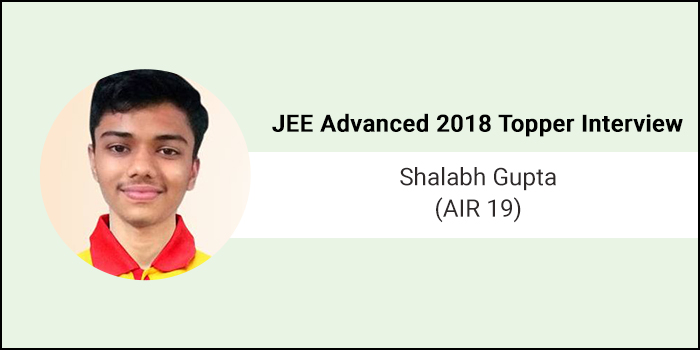 "JEE Advanced 2018 Topper Interview- Shalabh Gupta (AIR 19) says, ""To succeed believe in yourself"""