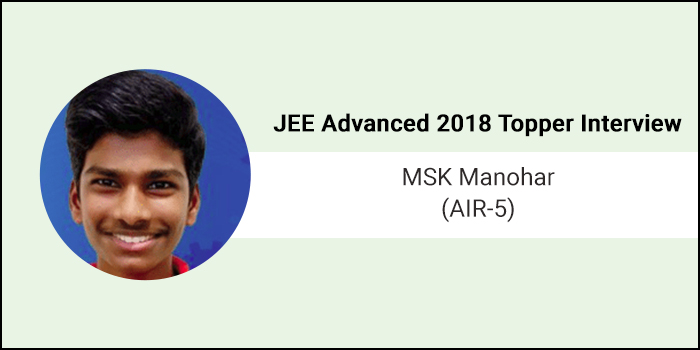 "JEE Advanced 2018 Topper Interview: MSK Manohar (AIR 5) - ""Be confident and never give up"""