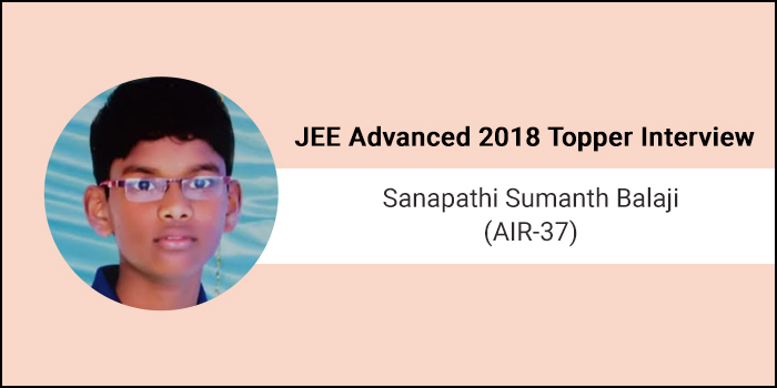 JEE Advanced 2018 Topper Interview Sanapathi Sumanth Balaji (AIR 37) - Concentration and Confidence are my success mantras