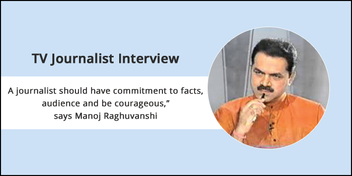 """TV Journalist Interview: """"A journalist should have commitment to facts, audience and be courageous,"""" says Manoj Raghuvanshi"""