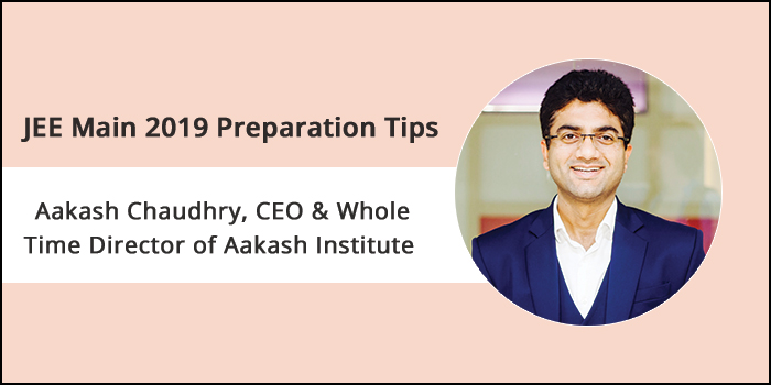 JEE Main 2019 Preparation Tips By Expert- Aakash Chaudhry, CEO & whole Time Director of Aakash Institute