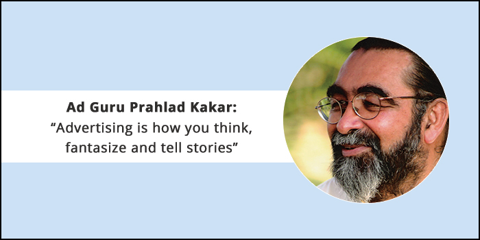 "Ad Guru Prahlad Kakar: ""Advertising is how you think, fantasize and tell stories"""