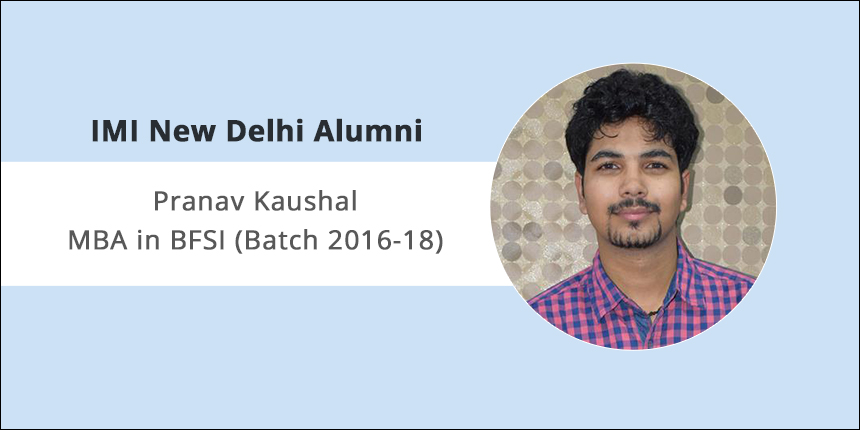"IMI Delhi Alumni Interview: ""Aspirants must know why they are pursuing MBA,"" says Pranav Kaushal 2016-18 Batch"