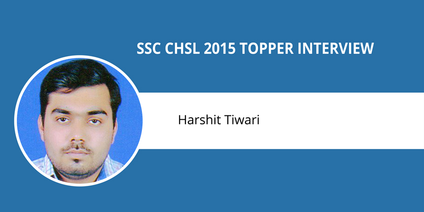 "SSC CHSL 2015 Topper Interview: Harshit Tiwari - ""Hard work and never-say-die attitude bring success"""