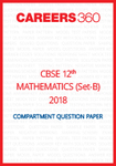 CBSE Class 12th Mathematics 2018 Compartment Question Papers (Set B) - Download Free PDF