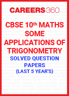 Last 5 Year's CBSE 10th Maths Some Applications of Trigonometry Solved Question Paper